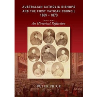 Australian Catholic Bishops and the First Vatican Council 1869 - 1870 -An Historical Reflection Book